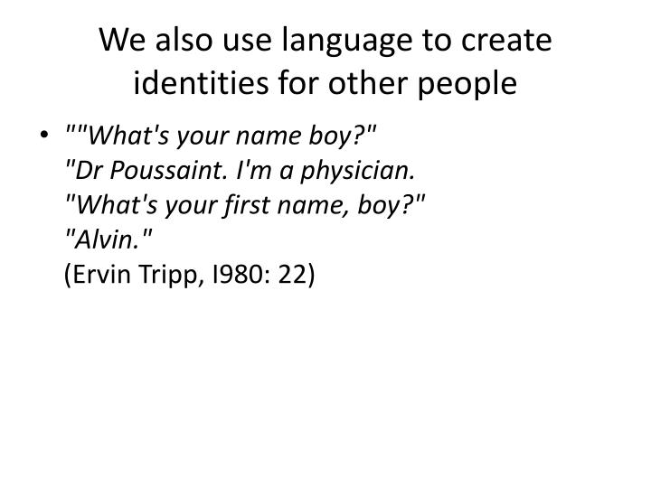 We also use language to create identities for other people