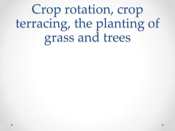 Crop rotation, crop terracing, the planting of grass and trees