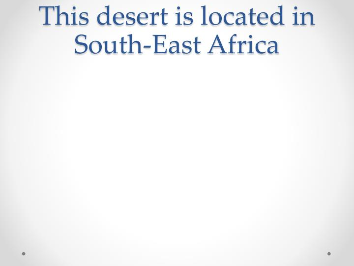 This desert is located in South-East Africa