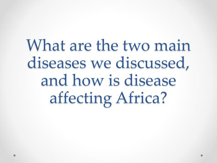 What are the two main diseases we discussed, and how is disease affecting Africa?