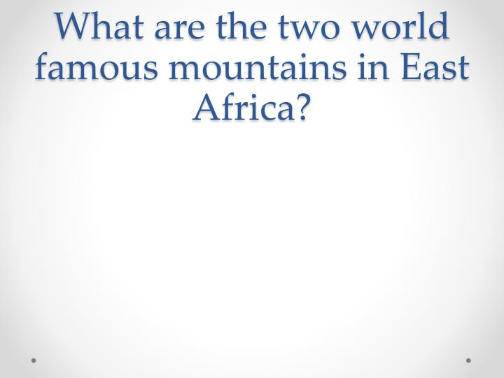 What are the two world famous mountains in East Africa?