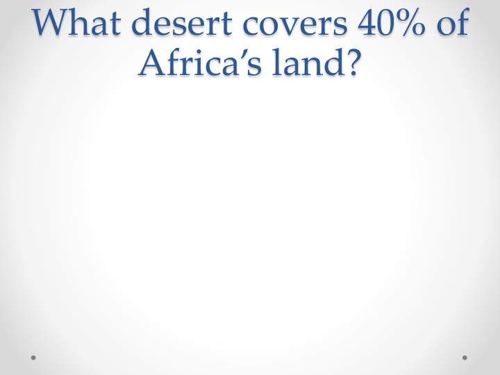 What desert covers 40 of africa s land