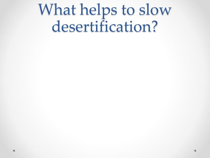 What helps to slow desertification?