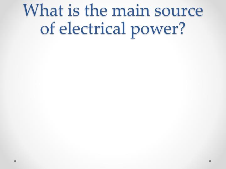 What is the main source of electrical power?