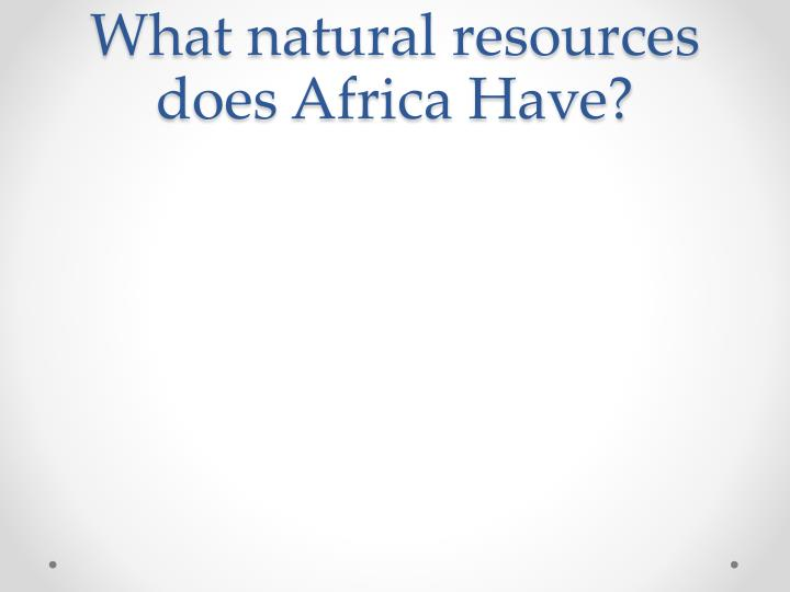 What natural resources does Africa Have?