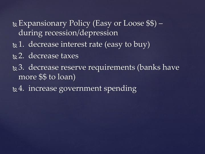 Expansionary Policy (Easy or Loose $$) – during recession/depression