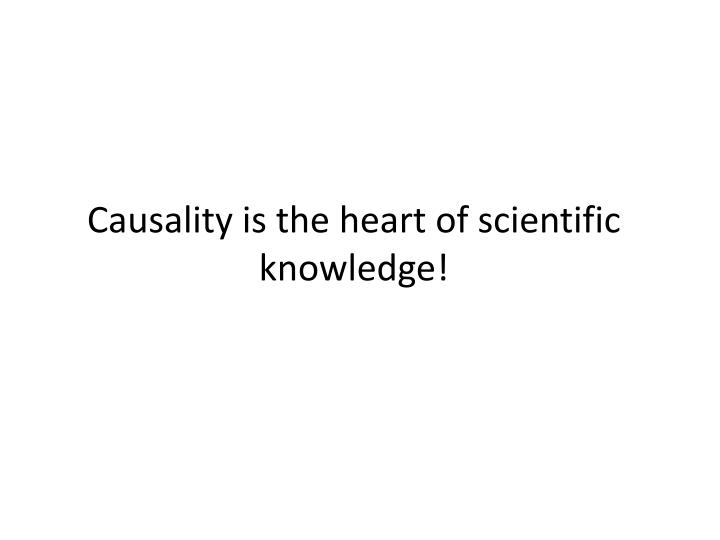 Causality is the heart of scientific knowledge!