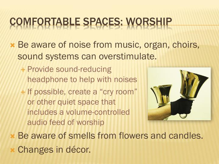 Be aware of noise from music, organ, choirs, sound systems can overstimulate.