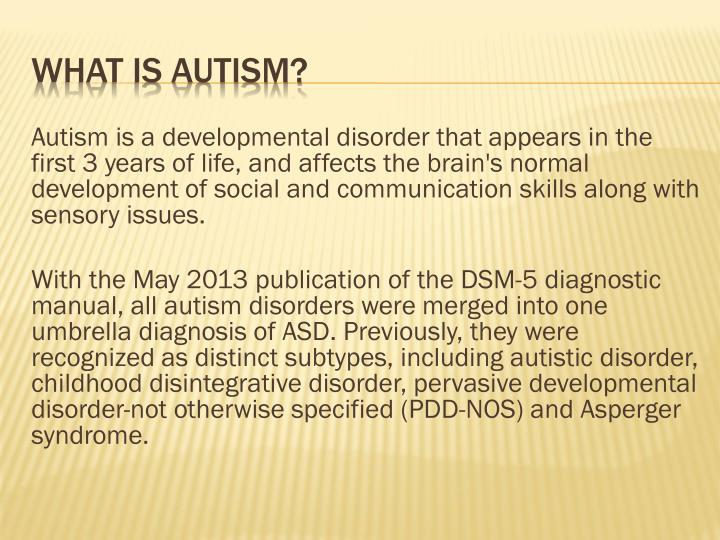 Autism is a developmental disorder that appears in the first 3 years of life, and affects the brain's normal development of social and communication