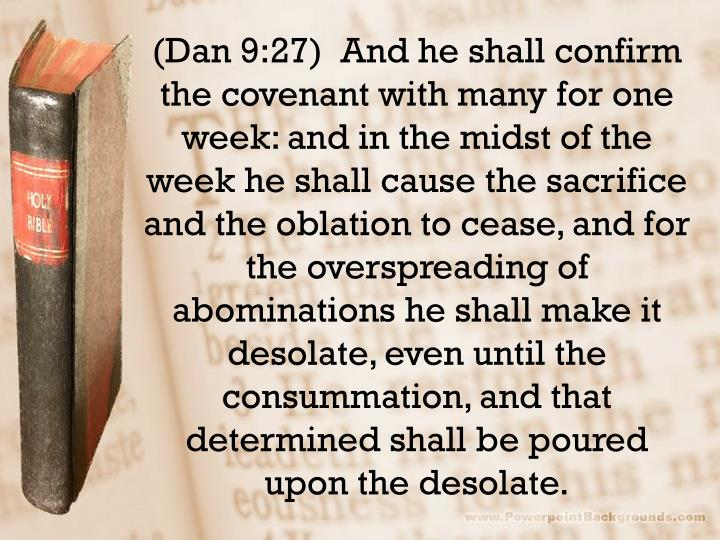 (Dan 9:27)  And he shall confirm the covenant with many for one week: and in the midst of the week he shall cause the sacrifice and the oblation to cease, and for the overspreading of abominations he shall make it desolate, even until the consummation, and that determined shall be poured upon the desolate.