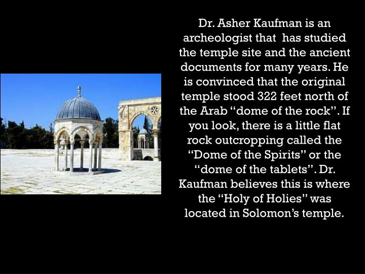 "Dr. Asher Kaufman is an archeologist that  has studied the temple site and the ancient documents for many years. He is convinced that the original temple stood 322 feet north of the Arab ""dome of the rock"". If you look, there is a little flat rock outcropping called the ""Dome of the Spirits"" or the ""dome of the tablets"". Dr. Kaufman believes this is where the ""Holy of Holies"" was located in Solomon's temple."