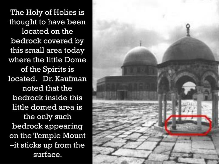 The Holy of Holies is thought to have been located on the bedrock covered by this small area today where the little Dome of the Spirits is located.   Dr. Kaufman noted that the bedrock inside this little domed area is the only such bedrock appearing on the Temple Mount –it sticks up from the surface.