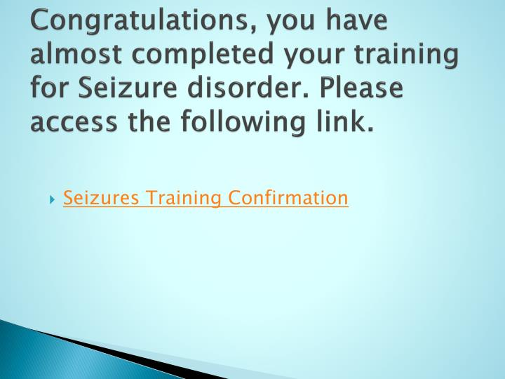 Congratulations, you have almost completed your training for Seizure disorder. Please access the following link.