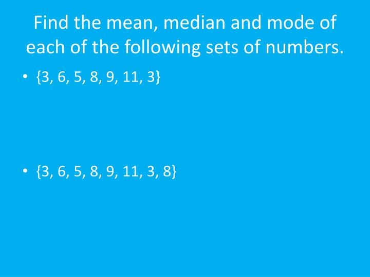 Find the mean, median and mode of each of the following sets of numbers.