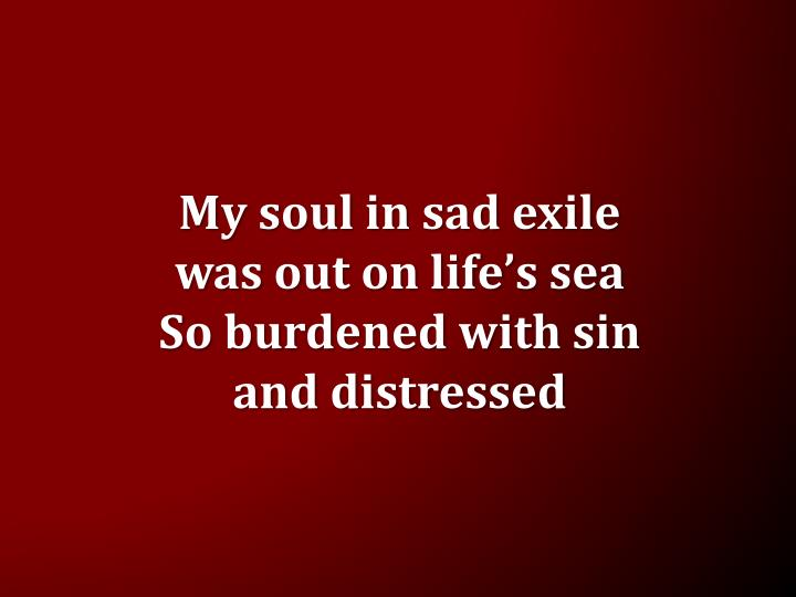My soul in sad exile was out on life s sea so burdened with sin and distressed