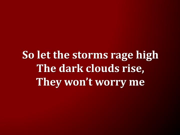 So let the storms rage high