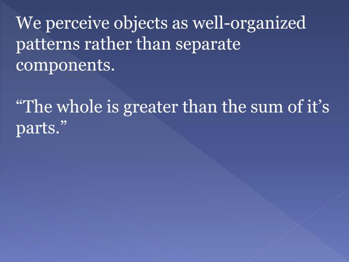 We perceive objects as well-organized patterns rather than separate components.