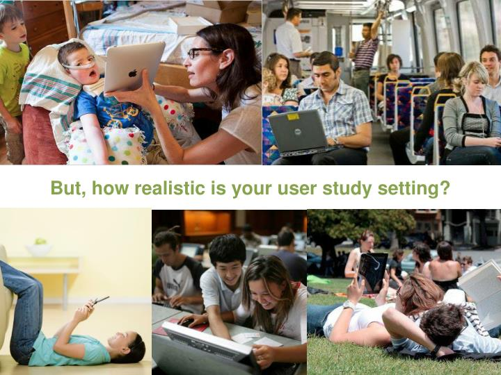 But, how realistic is your user study setting?