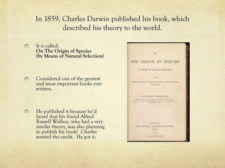 In 1859, Charles Darwin published his book, which described his theory to the world.