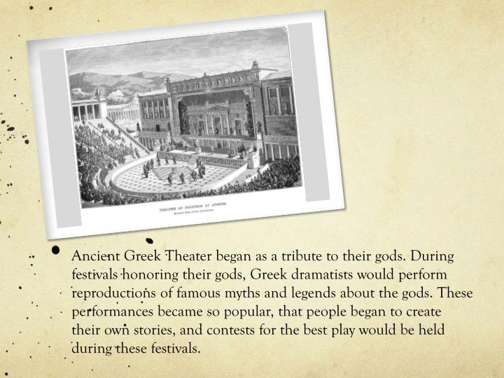 Ancient Greek Theater began as a tribute to their gods. During festivals honoring their gods, Greek ...
