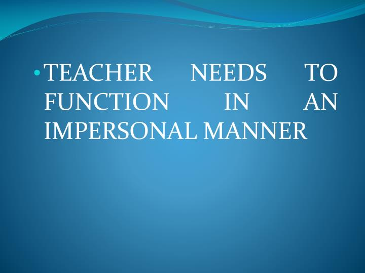 TEACHER NEEDS TO FUNCTION IN AN IMPERSONAL MANNER