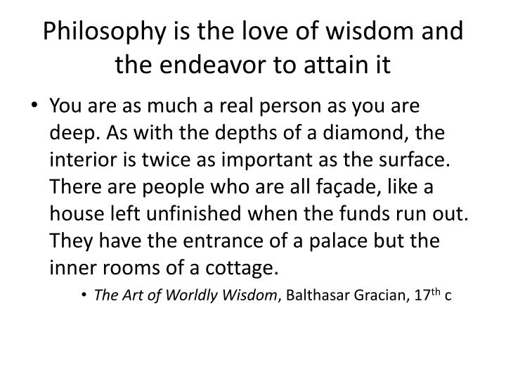 Philosophy is the love of wisdom and the endeavor to attain it