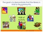 the goal is to demonstrate that the library is vital to the community