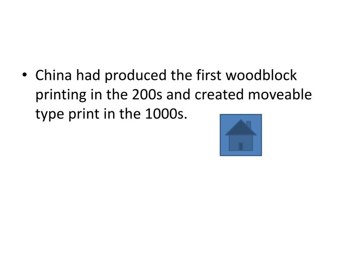 China had produced the first woodblock printing in the 200s and created moveable type print in the 1000s.