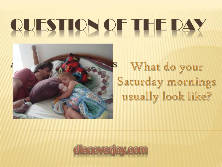 What do your Saturday mornings usually look like?
