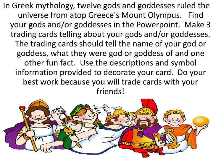 In Greek mythology, twelve gods and goddesses ruled the universe from atop Greece's Mount Olympus.  ...