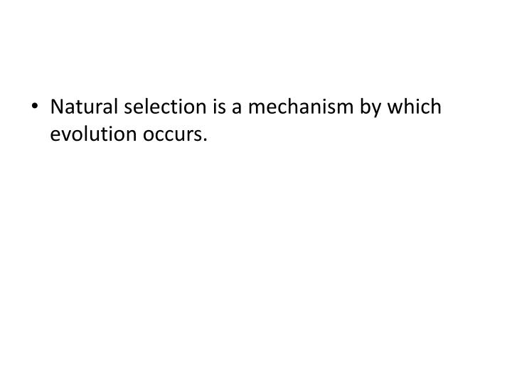 Natural selection is a mechanism by which evolution occurs.