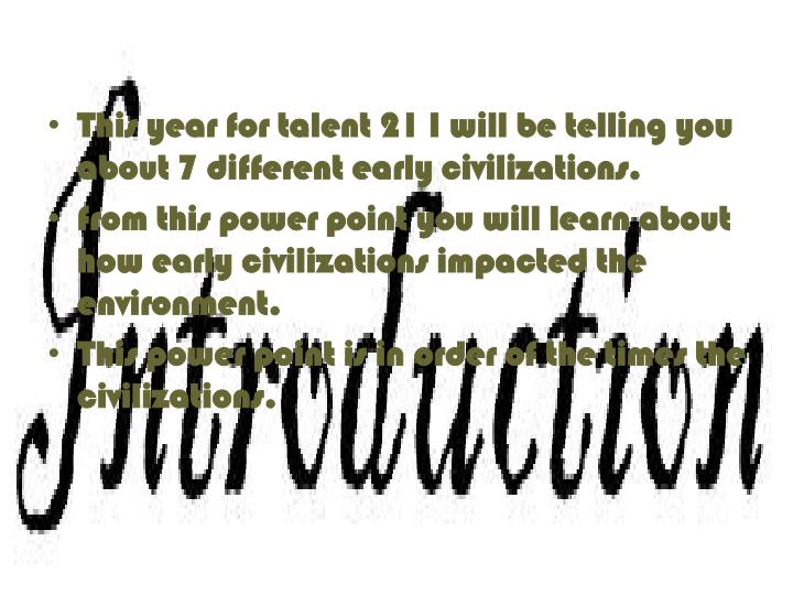 This year for talent 21 I will be telling you about 7 different early civilizations.