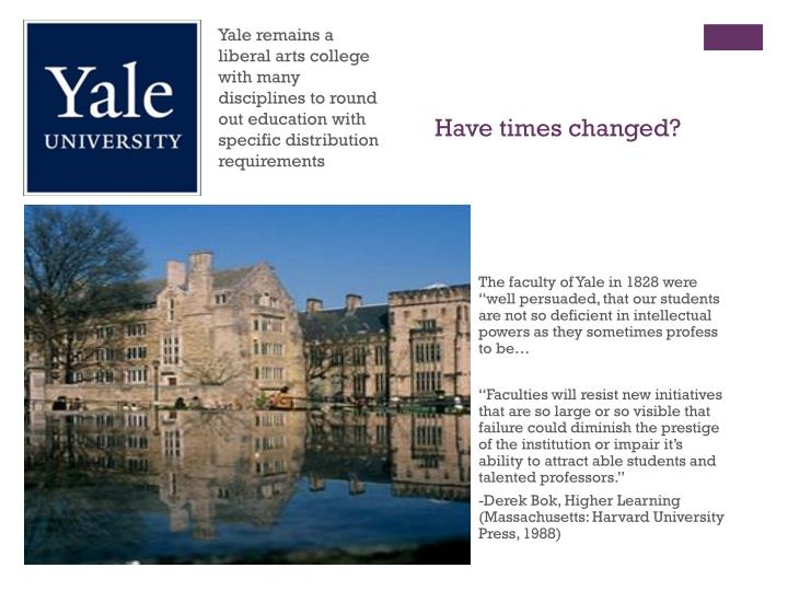 Yale remains a liberal arts college with many disciplines to round out education with specific distribution requirements