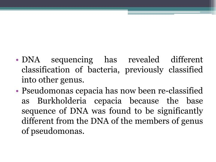 DNA sequencing has revealed different classification of bacteria, previously classified into other genus.