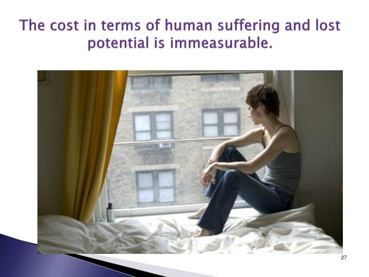 The cost in terms of human suffering and lost potential is immeasurable.