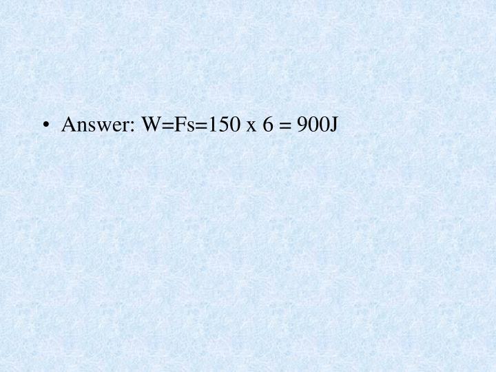 Answer: W=Fs=150 x 6 = 900J