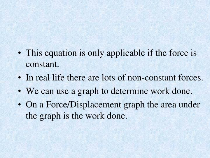 This equation is only applicable if the force is constant.