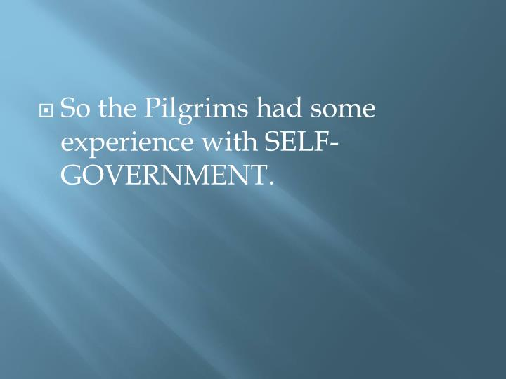 So the Pilgrims had some experience with SELF-GOVERNMENT.