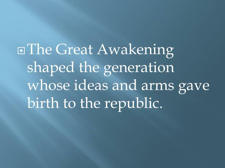 The Great Awakening shaped the generation whose ideas and arms gave birth to the republic.