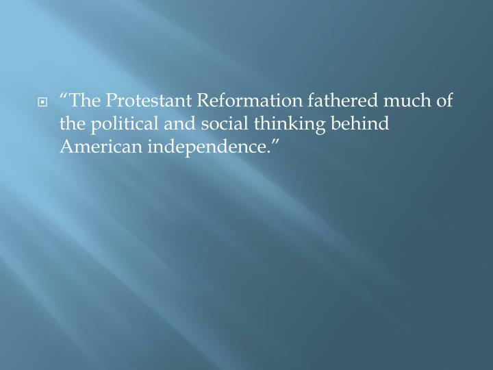 """The Protestant Reformation fathered much of the political and social thinking behind American independence."""