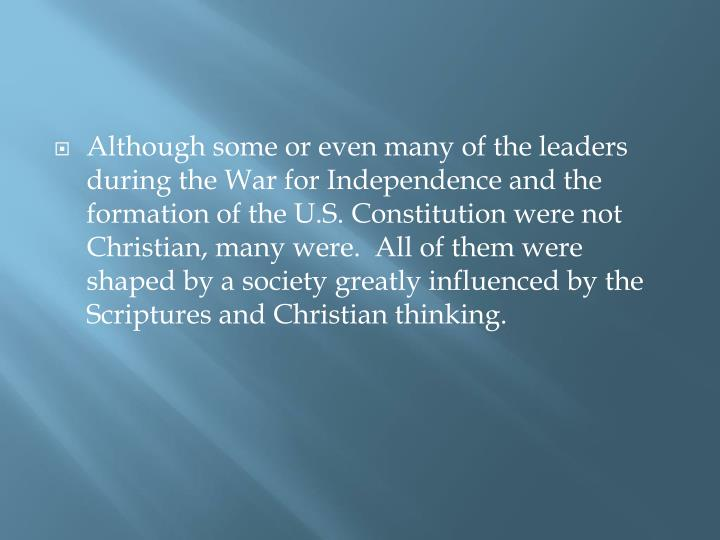 Although some or even many of the leaders during the War for Independence and the formation of the U.S. Constitution were not Christian, many were.  All of them were shaped by a society greatly influenced by the Scriptures and
