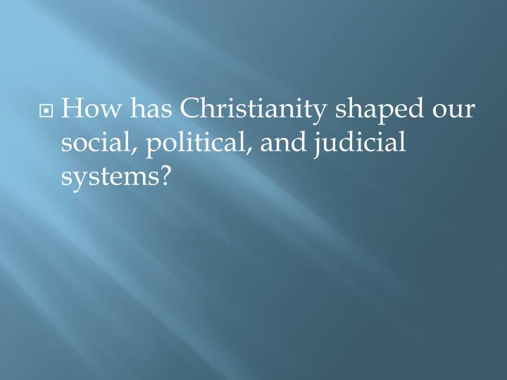 How has Christianity shaped our social, political, and judicial systems?