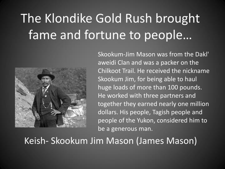 The klondike gold rush brought fame and fortune to people
