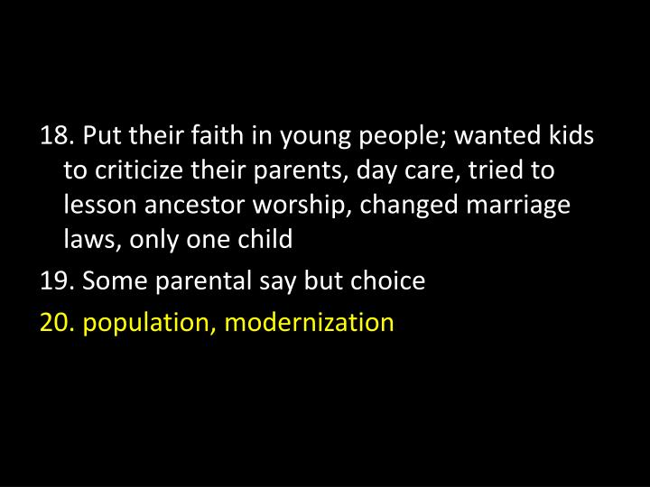 18. Put their faith in young people; wanted kids to criticize their parents, day care, tried to lesson ancestor worship, changed marriage laws, only one child