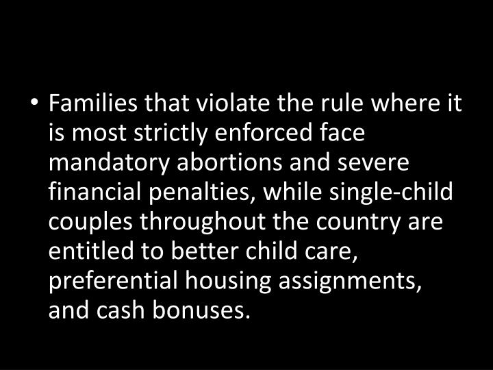 Families that violate the rule where it is most strictly enforced face mandatory abortions and severe financial penalties, while single-child couples throughout the country are entitled to better child care, preferential housing assignments, and cash bonuses.