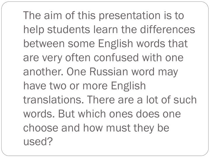 The aim of this presentation is to help students learn the differences between some English words th...