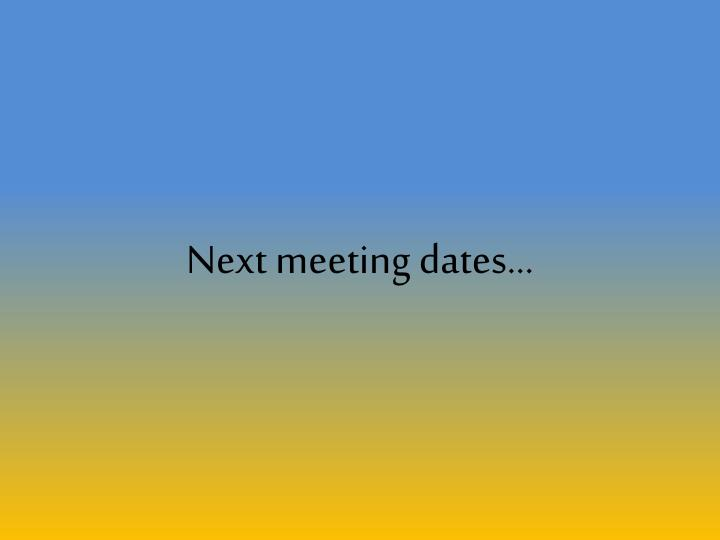 Next meeting dates...