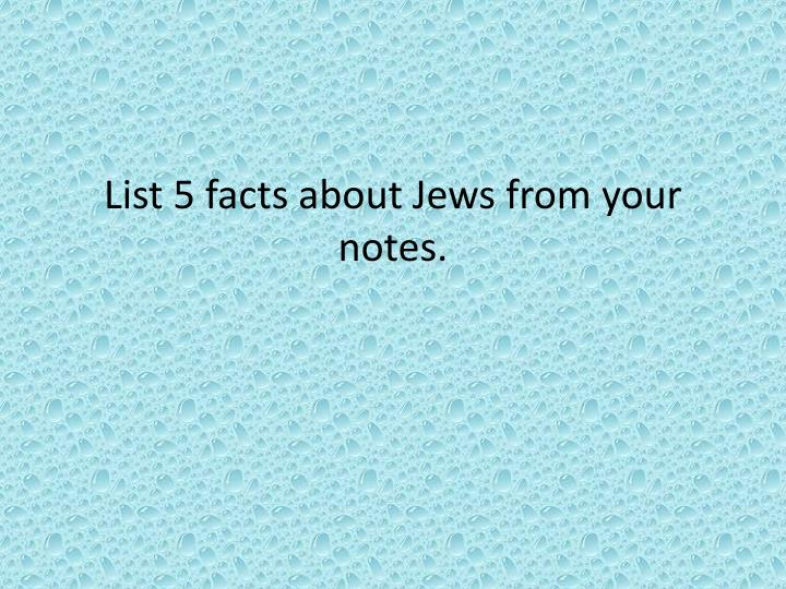List 5 facts about Jews from your notes.