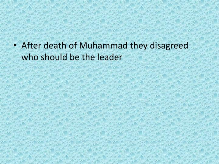After death of Muhammad they disagreed who should be the leader