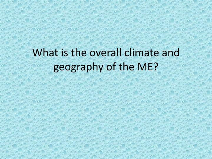 What is the overall climate and geography of the ME?